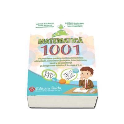 Matematica - 1001 de probleme pentru micii matematicieni, olimpiade, concursuri judetene, interjudetene, centre de excelenta si pregatirea admiterii in clasa a V-a. (Clasele I - IV)