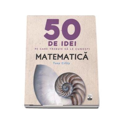 Matematica - 50 de idei pe care trebuie sa le cunosti - Tony Crilly