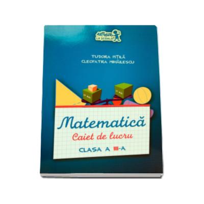 Matematica, caiet de lucru pentru clasa a III-a - Tudora Pitila