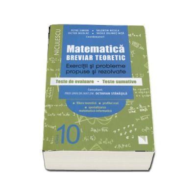 Matematica clasa a X-a . Breviar teoretic cu exercitii si probleme propuse si rezolvate, teste de evaluare, teste sumative - Petre Simion (Editie 2017)