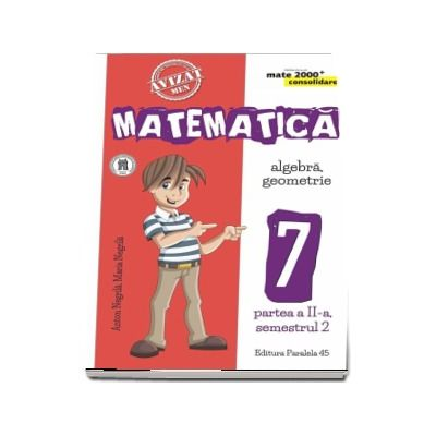 Matematica - CONSOLIDARE (2018 - 2019). Algebra si Geometrie, pentru clasa a VII-a. Partea a II-a, semestrul al II-lea (Colectia mate 2000+)