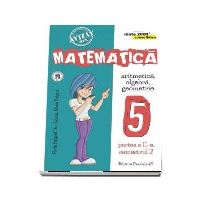 Matematica - CONSOLIDARE (2018 - 2019) - Aritmetica, alegebra, geometrie, pentru clasa a V-a. Partea II, semestrul II (Colectia mate 2000+)