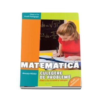 Matematica. Culegere de probleme pentru clasa a X-a. Profil pedagogic - Editia a II-a, revazuta si adaugita (Ancuta Heisu)