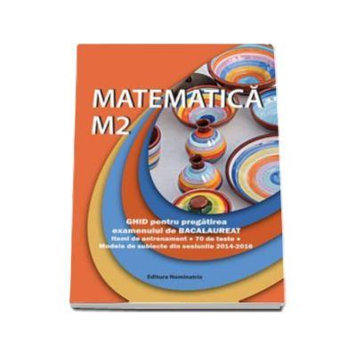 Matematica M2. Ghid pentru pregatirea examenului de Bacalaureat - Modele de subiecte din sesiunile 2014-2016