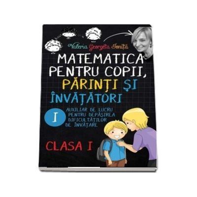 Matematica pentru copii, parinti si invatatori - Auxiliar de lucru clasa I, pentru depasirea dificultatilor de invatare, caietul I