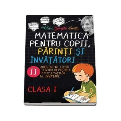 Matematica pentru copii, parinti si invatatori - Auxiliar de lucru clasa I, pentru depasirea dificultatilor de invatare, caietul II