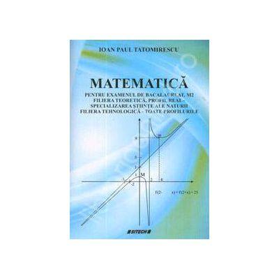 Matematica pentru examenul de bacalaureat, M2. Filiera teoretica, profil real - specializarea stiinte ale naturii, filiera tehnologica - toate profilurile