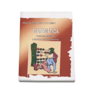 Matematica pentru gimnaziu. Algebra si geometria - Anca Maria Cosma