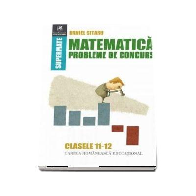Matematică, probleme de concurs, clasele XI-XII. Colectia supermate