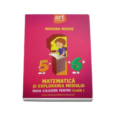 Matematica si explorarea mediului. Noua culegere pentru clasa I, exercitii, probleme, jocuri - Mariana Mogos