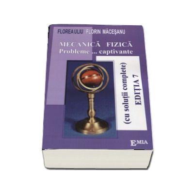Mecanica Fizica. Probleme captivante, cu solutii complete - Florin Macesanu (Editia a VII-a)