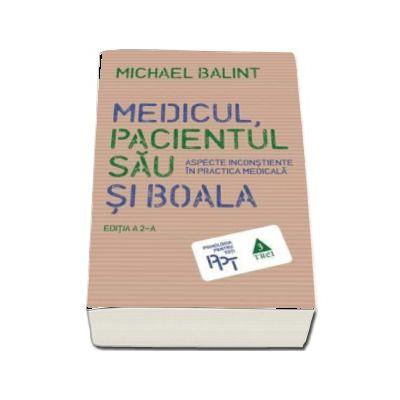 Medicul, pacientul sau si boala. Aspecte inconstiente in practica medicala - Michael Balint (Editia a 2-a)