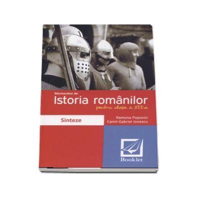 Memorator de Istoria romanilor pentru clasa a 12-a - Sinteze (Ramona Popovici)