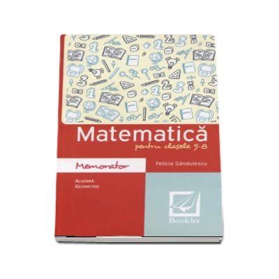 Memorator de matematica pentru clasele 5-8. Algebra si geometrie - Felicia Sandulescu