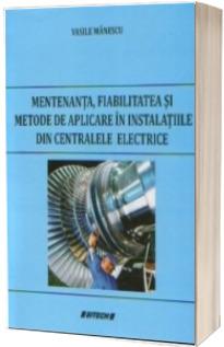 Mentenanta, fiabilitatea si metode de aplicare in instalatiile din centralele electrice - Vasile Manescu