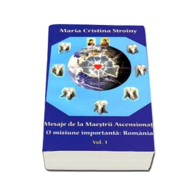 Mesaje de la Maestrii Ascensionati. O misiune importanta, Romania - Volumul I