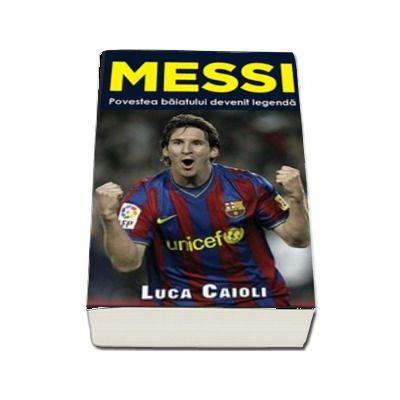 Messi. Povestea baiatului devenit legenda - Luca Caioli  (Colectia iBALL)
