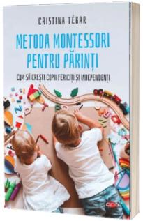 Metoda Montessori pentru parinti. Cum sa cresti copii independenti si fericiti - Cristina Tebar
