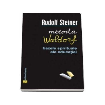 Metoda Waldorf. Bazele spirituale ale educatiei - Rudolf Steiner