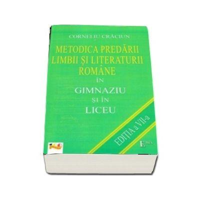 Metodica predarii Limbii si Literaturii Romane in Gimnaziu si in Liceu (Editia a VII-a, retiparita 2018)