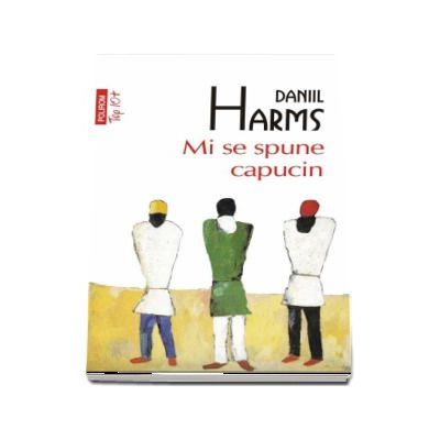 Mi se spune capucin - Daniil Harms (Editie Top 10)