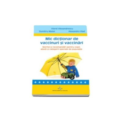 Mic dictionar de vaccinuri si vaccinari. Norme si recomandari pentru copii, adulti si categorii speciale de populatie
