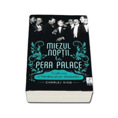 Miezul noptii la Pera Palace. Nasterea Istanbulului Modern - Charles King