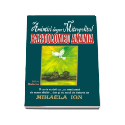 Mihaela Ion - Amintiri despre Mitropolitul Bartolomeu Anania (contine predici si poezii inedite)