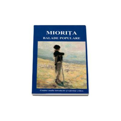 Miorita-Balade populare. Contine studiu introductiv si referinte critice.