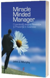 Miracle Minded Manager. O parabola despre Revelatie si Prezenta in business