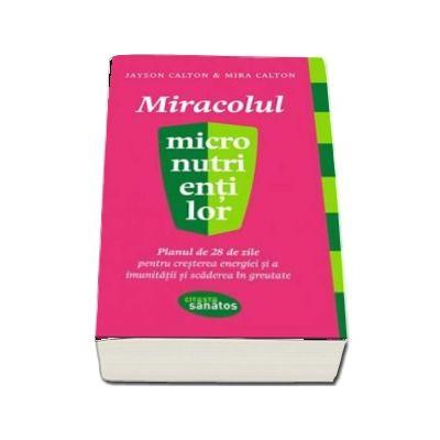 Miracolul micronutrientilor. Planul de 28 de zile pentru cresterea energiei si imunitatii si scaderea in greutate - Jayson Calton (Citeste sanatos)