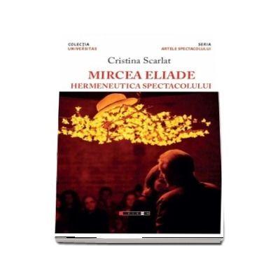 Mircea Eliade - Hermeneutica spectacolului (Cristina Scarlat)