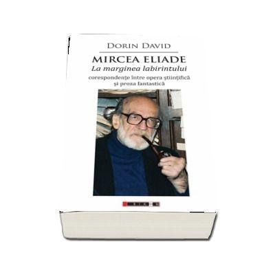 Mircea Eliade - La marginea labirintului - corespondente intre opera stiintifica si proza fantastica (Dorin David)