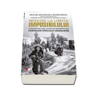 Misiuni la limita imposibilului. Operatiuni care sfideaza moartea ale Fortelor Speciale Israeliene
