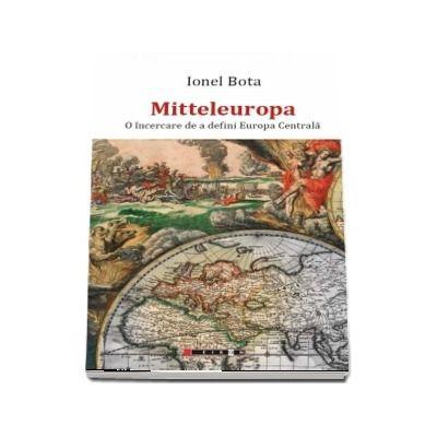 Mitteleuropa. O incercare de a defini Europa Centrala - Ionel Bota