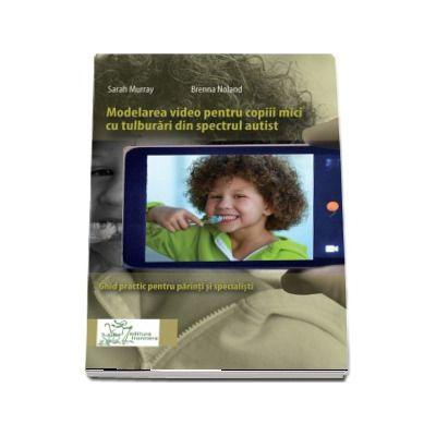 Modelarea video pentru copiii mici cu tulburari din spectrul autist. Ghid practic pentru parinci si specialisti - Sarah Murray