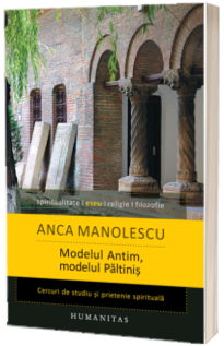 Modelul Antim, modelul Paltinis. Cercuri de studiu si prietenie spirituala - Anca Manolescu
