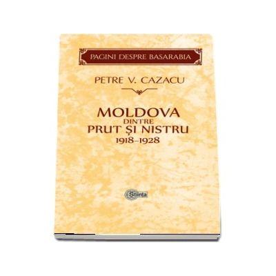 Moldova dintre Prut si Nistru 1918-1928. Zece ani de la Unire