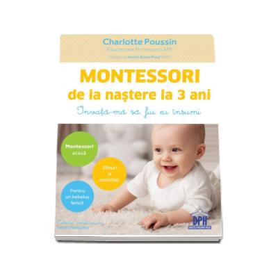 Montessori de la nastere la 3 ani. Invata-ma sa fiu eu insumi - Charlotte Poussin