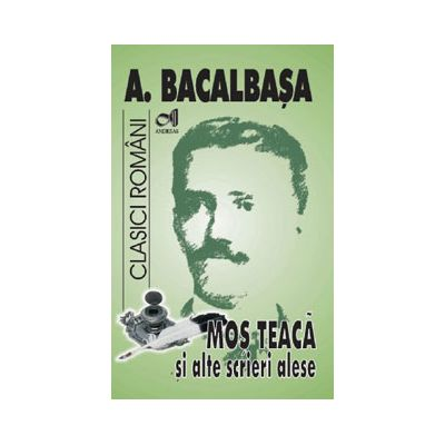 Mos Teaca si alte opere alese (Anton Bacalbasa)