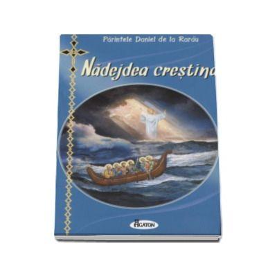 Nadejdea crestina - Cum vor vietui si se vor mantui crestinii ortodocsi in vremurile antihristice (Editie revizuita)