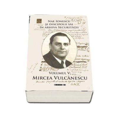 Nae Ionescu si discipolii sai in arhiva Securitatii. Volumul V - Mircea Vulcanescu