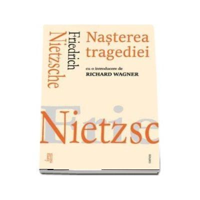 Nasterea tragediei - Friedrich Nietzsche (Cu o introducere de Richard Wagner)