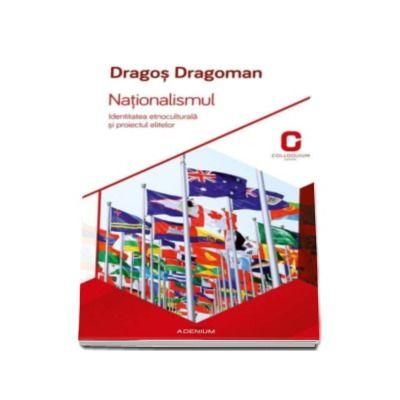 Nationalismul - Dragos Dragoman. Identitatea etnoculturala si proiectul elitelor