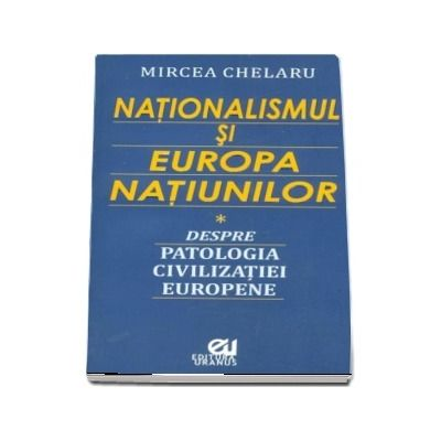 Nationalismul si Europa Natiunilor. Despre patologia civilizatiei europene