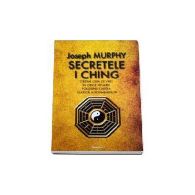Secretele I Ching - Obtine ceea ce vrei in orice situatie folosind cartea clasica a schimbarilor - Joseph Murphy