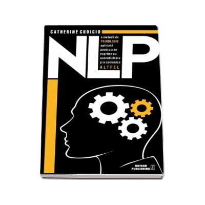 NLP o metoda de psihologie aplicata pentru a ne exprima cu autenticitate si a comunica altfel - Catherine Cudicio