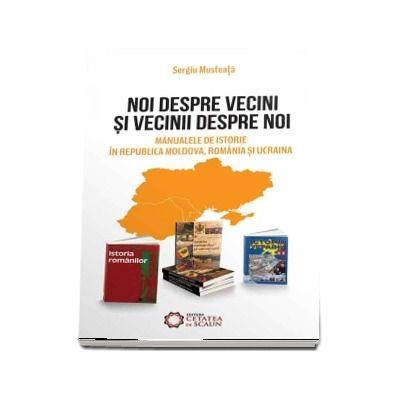 Noi despre vecini si vecinii despre noi. Manualele de istorie in Republica Moldova, Romania si Ucraina - Sergiu Musteata