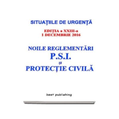 Noile reglementari P.S.I. si protectie civila - Actualizata la 1 decembrie 2016 - editia a XXIII-a (Situatiile de urgenta)
