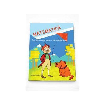 Matematica. Fise pentru copii isteti - clasa pregatitoare (Oana Dirlau)